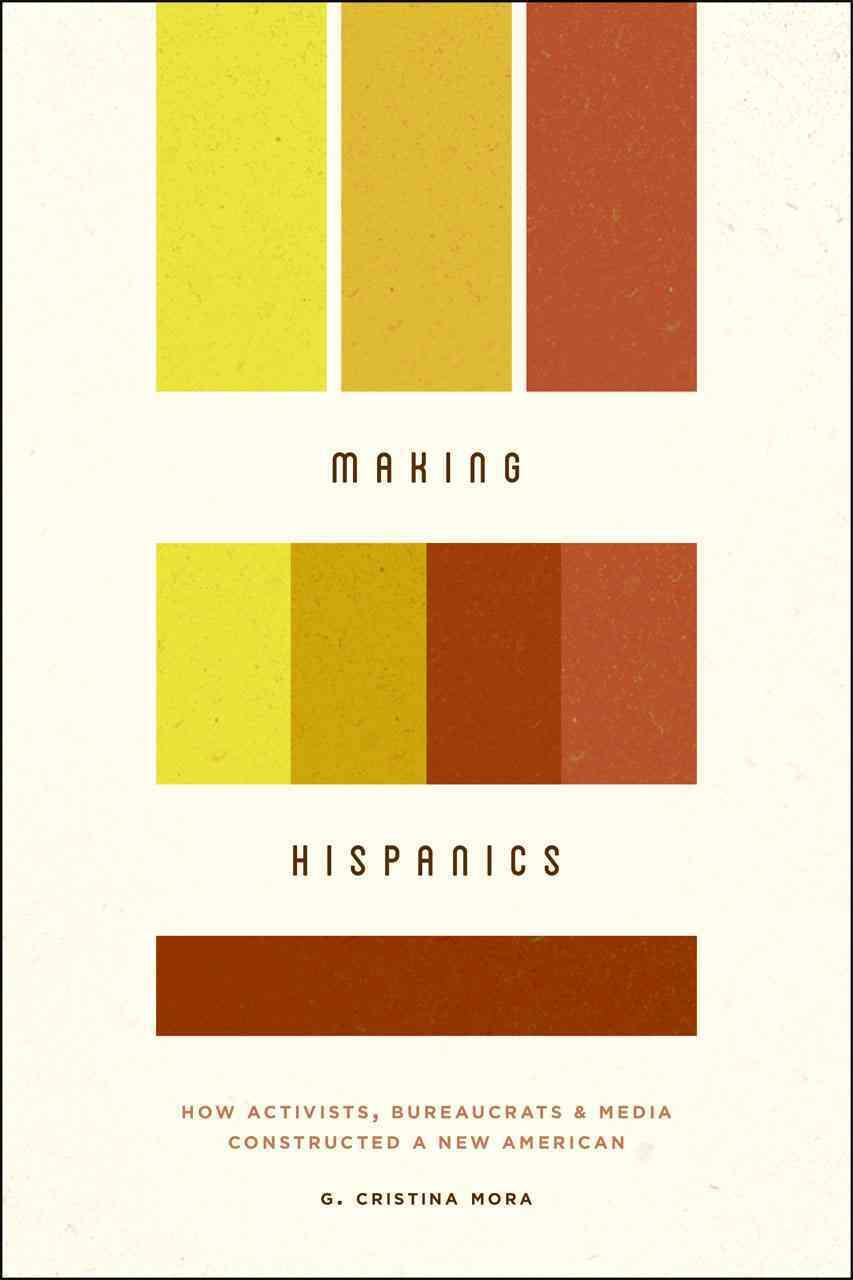 Making Hispanics By Mora, G. Cristina